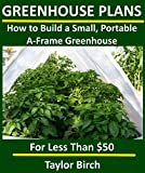 How to Build a Small, Portable A-Frame Greenhouse with PVC Pipe & Plastic Sheeting for Less than $50 (Greenhouse Plans Series)