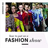 How to Put on a Fashion Show by Eric Musgrave (2014-09-02)