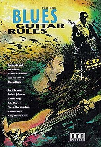 Blues Guitar Rules. Mit CD: Konzepte und Techniken der traditionellen und modernen Bluesgitarre im Stile von: Robert Johnson, Albert King, Eric ... Ray Vaughan, Robben Ford, Gary Moore u. v. a