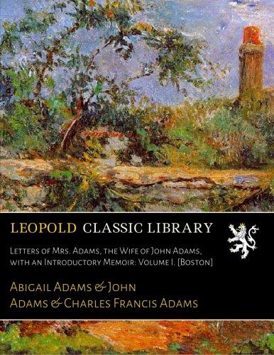 Letters of Mrs. Adams, the Wife of John Adams, with an Introductory Memoir: Volume I. [Boston] por Abigail Adams