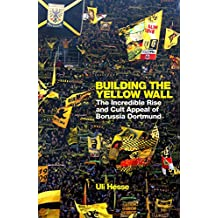 Building the Yellow Wall: The Incredible Rise and Cult Appeal of Borussia Dortmund (English Edition)