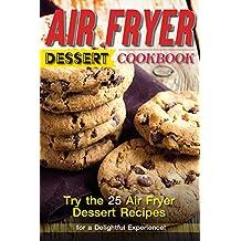 Air Fryer Dessert Cookbook: Try the 25 Air Fryer Dessert Recipes for a Delightful Experience!