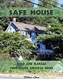 Safe House: Build and Manage Your Secure Survival Home: Critical Survival, Prepping, Home Security (Prepper Survival, Safe House, Preppers Guide Book 1)