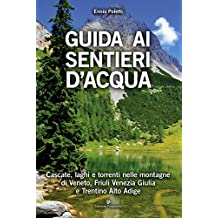Guida ai sentieri d'acqua. Cascate, laghi e torrenti nelle montagne di Veneto, Friuli Venezia Giulia e Trentino Alto Adige