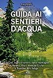 Scarica Libro Guida ai sentieri d acqua Cascate laghi e torrenti nelle montagne di Veneto Friuli Venezia Giulia e Trentino Alto Adige (PDF,EPUB,MOBI) Online Italiano Gratis