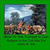 Blow Ye the Trumpet in Zion: Religion in the Civil War Era (Traditional American History Series, Book 12)