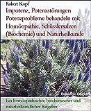 Impotenz, Potenzstörungen Potenzprobleme behandeln mit Homöopathie, Schüsslersalzen (Biochemie) und Naturheilkunde: Ein homöopathischer, biochemischer und naturheilkundlicher Ratgeber