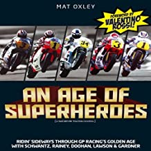 An Age of Superheroes: Ridin' Sideways through GP Racing's Golden Age with Schwantz, Rainey, Doohan, Lawson & Gardner by Mat Oxley (2011-02-01)