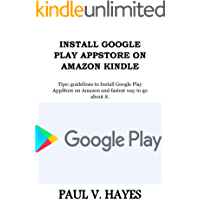 INSTALL GOOGLE PLAY APPSTORE ON AMAZON KINDLE: Tips: guidelines to Install Google Play AppStore on Amazon and fastest way to go about it. (English Edition)