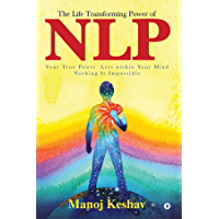 The Life Transforming power of NLP : Your true power lies within your mind. Nothing is impossible