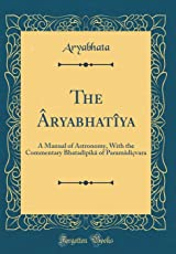 The Aryabhatiya: A Manual of Astronomy, with the Commentary Bhatadipika of Paramadicvara (Classic Reprint)