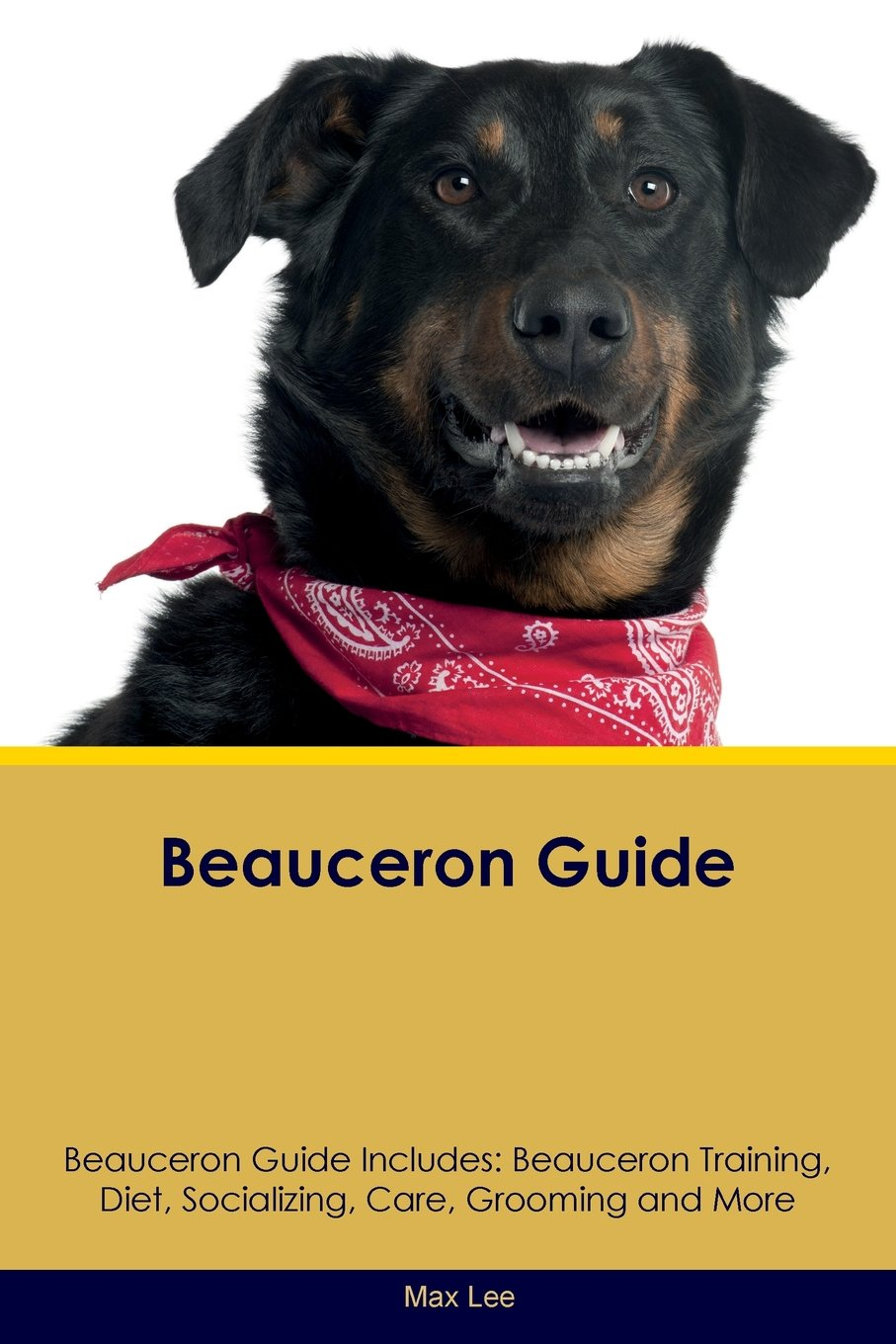 Beauceron Guide Beauceron Guide Includes: Beauceron Training, Diet, Socializing, Care, Grooming, Breeding and More