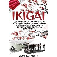 Ikigai: Scopri la tua vera ragione di vita, imparando a godere di ogni singolo momento grazie a questa antica filosofia…