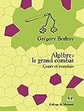 Algèbre : le grand combat: Cours et exercices