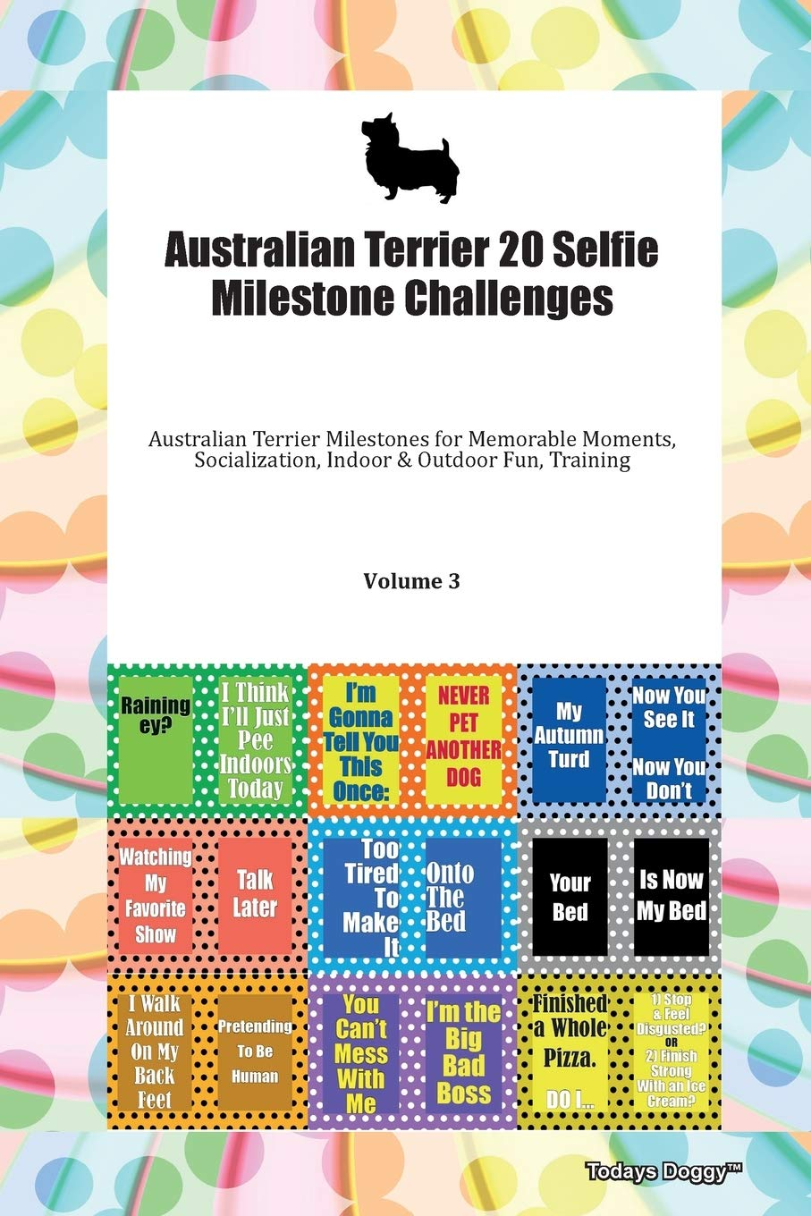 Australian Terrier 20 Selfie Milestone Challenges Australian Terrier Milestones for Memorable Moments, Socialization, Indoor & Outdoor Fun, Training Volume 3
