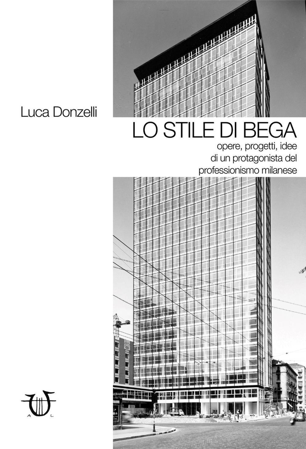 Lo stile di Bega. Opere, progetti, idee di un protagonista del professionismo milanese. Ediz. illus
