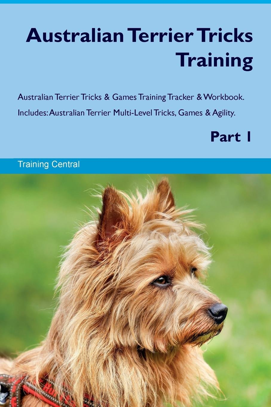 Australian Terrier Tricks Training Australian Terrier Tricks & Games Training Tracker & Workbook.  Includes: Australian Terrier Multi-Level Tricks, Games & Agility. Part 1