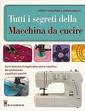 Tutti i segreti della macchina da cucire. Ediz. illustrata