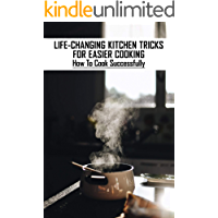 Life-Changing Kitchen Tricks For Easier Cooking: How To Cook Successfully: Cooking Tips And Techniques