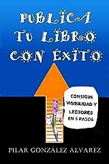 PUBLICA TU LIBRO CON ÉXITO: CONSIGUE VISIBILIDAD Y LECTORES EN 5 PASOS Versión Kindle