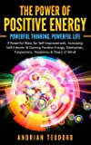 The Power of Positive Energy: Powerful Thinking, Powerful Life: 9 Powerful Ways for Self-Improvement, Increasing Self-Esteem, & Gaining Positive ... Forgiveness, Happiness & Peace of Mind