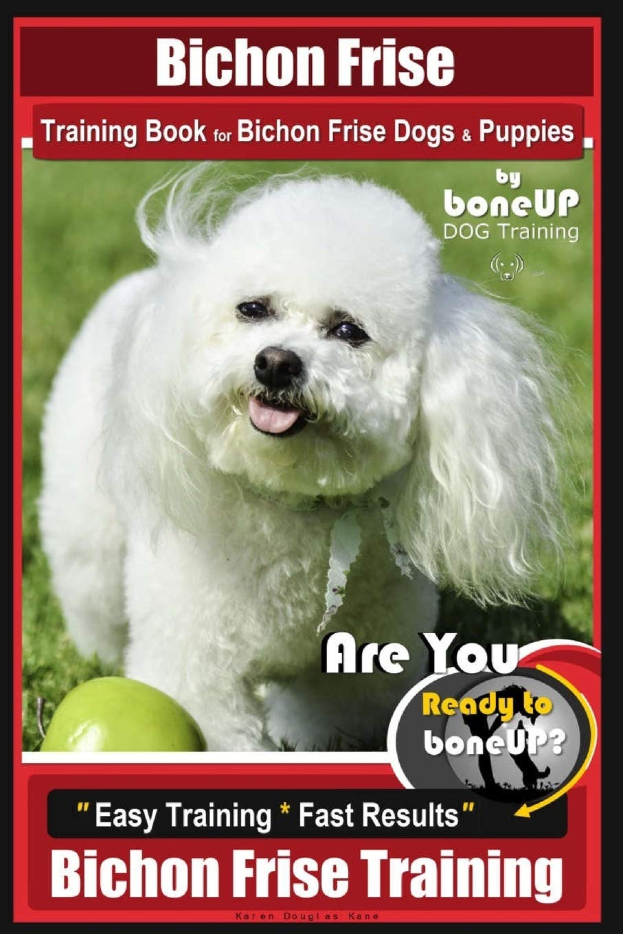 Bichon Frise Training Book for Bichon Frise Dogs & Puppies By BoneUP DOG Trainin: Are You Ready to Bone Up? Easy Training * Fast Results Bichon Frise Training