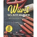 Wurst selber machen Rezeptbuch: Wursten für Anfänger und Profis - 100 schmackhafte Wurstrezepte inkl. Salami, Schinken & mehr