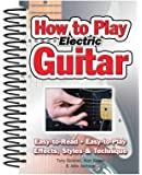 How To Play Electric Guitar: Easy to Read, Easy to Play; Effects, Styles & Technique (Easy-to-Use)