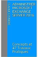 Administrer Microsoft Exchange Server 2016: Concepts et 47 Travaux Pratiques Format Kindle