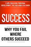 Success: Why You Fail Where Others Succeed - 5 Life-Changing Personal Development Tips You Wish You Knew (Success…