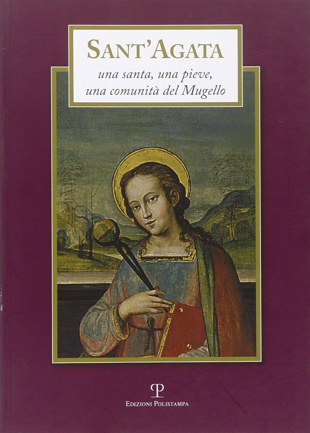 Sant'Agata. Una santa, una pieve, una comunità del Mugello