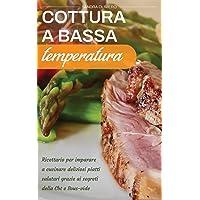 Cottura a Bassa Temperatura: Ricettario per imparare a cucinare deliziosi piatti salutari grazie ai segreti della CBT e…