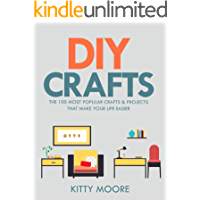 DIY Crafts (2nd Edition): The 100 Most Popular Crafts & Projects That Make Your Life Easier, Keep You Entertained, And…