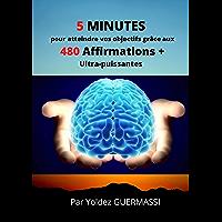 5 minutes pour atteindre vos objectifs grâces aux 480 affirmations positives : 28 domaines de vie : Confiance en soi…