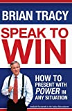 Speak to Win : How to Present with Power in any Situation