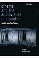 Cinema and the Audiovisual Imagination: Music, Image, Sound (International Library of the Moving Image) Hardcover