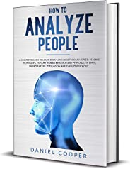 HOW TO ANALYZE PEOPLE: A COMPLETE GUIDE TO LEARN BODY LANGUAGE THROUGH SPEED-READING TECHNIQUES, EXPLORE HUMAN BEHAVIOR AND