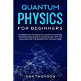 Quantum Physics for Beginners: Understand the Principal Quantum Physics Theories Explained in a Simple Way. Now you Can…