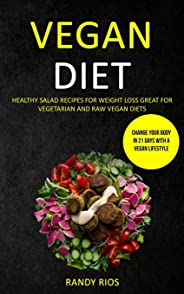 Vegan Diet: Healthy Salad Recipes for Weight Loss, Great for Vegetarian and Raw Vegan Diets (Change Your Body in 21 Days with