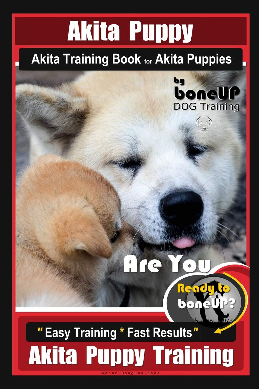 Akita Puppy Akita Training Book for Akita Puppies By BoneUP DOG Training: Are You Ready to Bone Up? Easy Training * Fast…