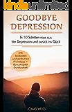 Depression: Goodbye Depression: In 10 Schritten raus aus der Depression und zurück ins Glück