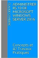 Administrer IIS 10 de Microsoft Windows Server 2016: Concepts et 42 Travaux Pratiques Format Kindle