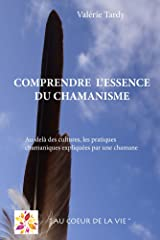 Comprendre l'Essence du Chamanisme: Au-delà des cultures, les pratiques chamaniques expliquées par une chamane Format Kindle