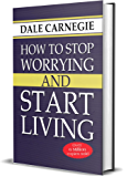 How to Stop Worrying and Start Living: Dale Carnegie: Seven Ways to Cultivate A Mental Attitude That Will Bring You Peace and Happiness
