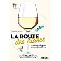La route des blancs: A la découverte des terroirs et des appellations de France