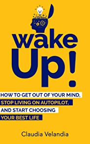 Wake Up!: How to Get Out of Your Mind, Stop Living on Autopilot, and Start Choosing Your Best Life (English Edition)