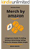 MERCH BY AMAZON BOOK: A Beginners Guide To Selling Without Advertising. Selling T Shirts On Amazon Made Simple (English…