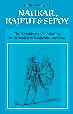 Naukar, Rajput, and Sepoy: The Ethnohistory of the Military Labour Market of Hindustan, 1450–1850 (University of Cambridge Oriental Publications)