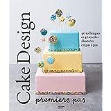 Cake design premiers pas: 40 techniques et 45 recettes illustrées en pas à pas