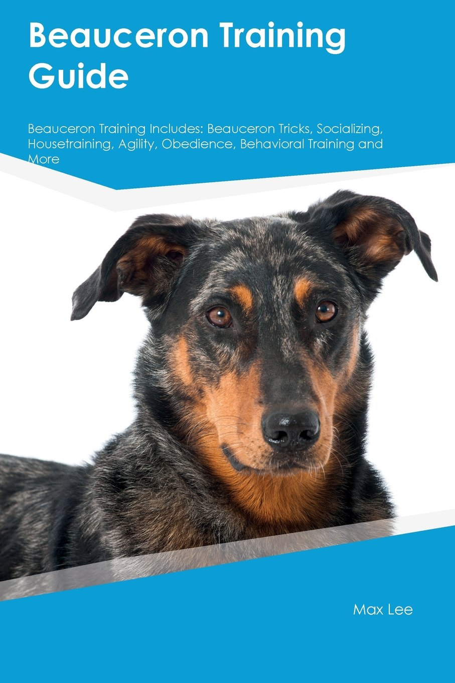 Beauceron Training Guide Beauceron Training Includes: Beauceron Tricks, Socializing, Housetraining, Agility, Obedience…